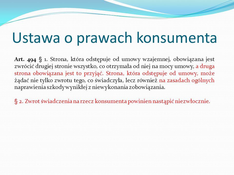 Ustawa o prawach konsumenta Art. 494 § 1. Strona, która odstępuje od umowy wzajemnej, obowiązana jest zwrócić drugiej stronie wszystko, co otrzymała o