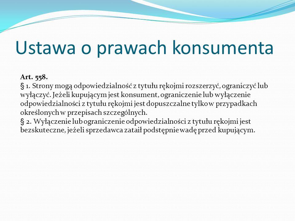 Ustawa o prawach konsumenta Art. 558. § 1. Strony mogą odpowiedzialność z tytułu rękojmi rozszerzyć, ograniczyć lub wyłączyć. Jeżeli kupującym jest ko