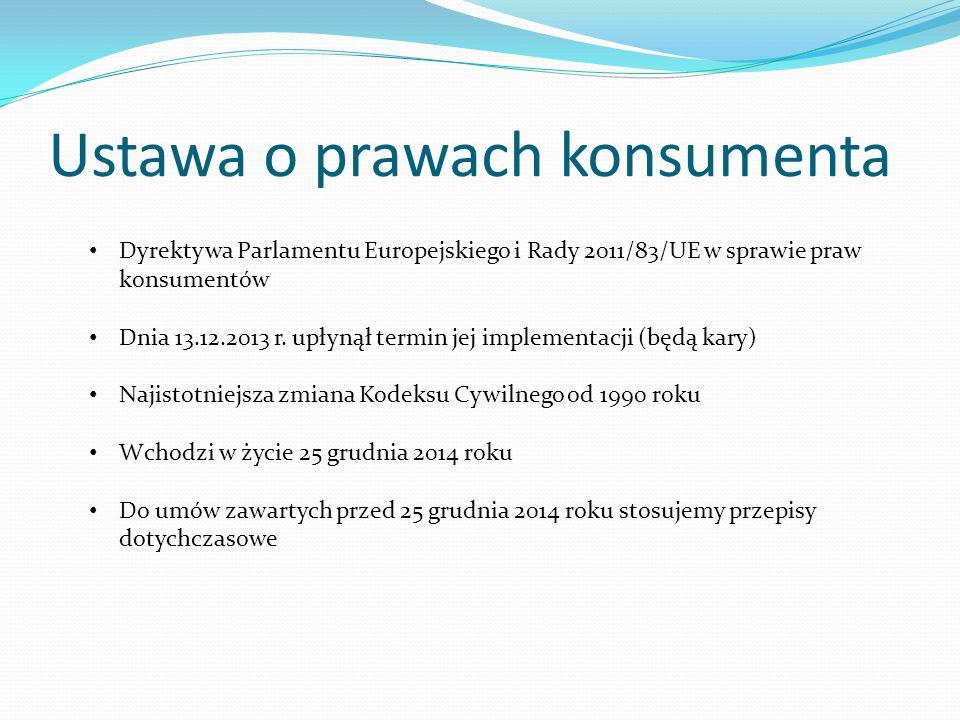 Ustawa o prawach konsumenta Dyrektywa Parlamentu Europejskiego i Rady 2011/83/UE w sprawie praw konsumentów Dnia 13.12.2013 r. upłynął termin jej impl