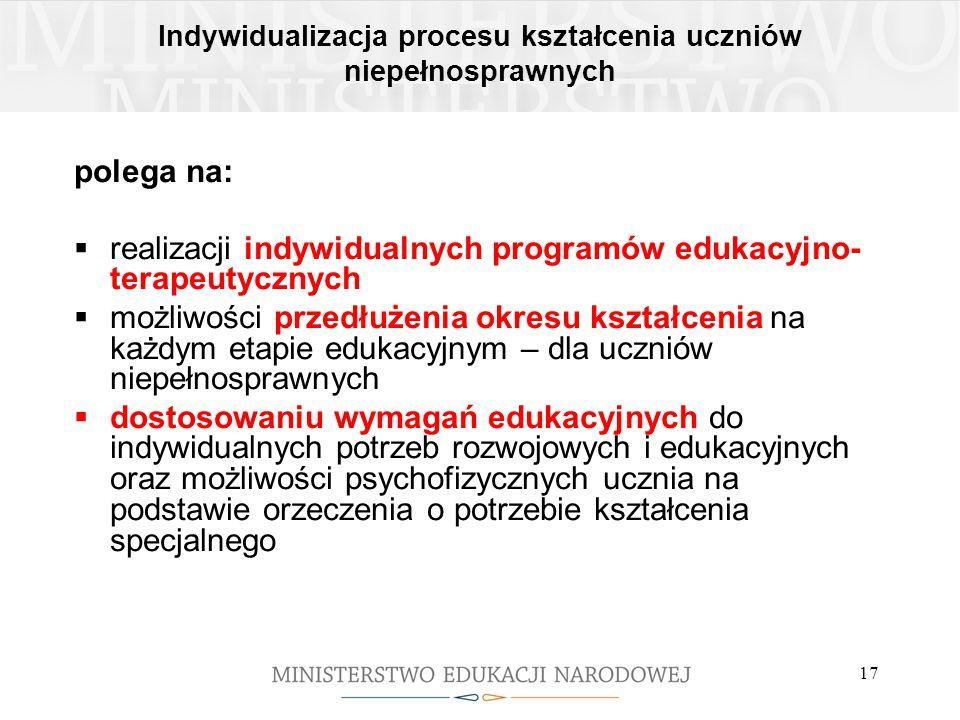 17 Indywidualizacja procesu kształcenia uczniów niepełnosprawnych polega na:  realizacji indywidualnych programów edukacyjno- terapeutycznych  możli