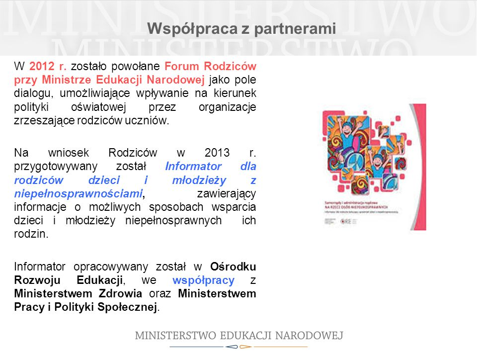 Współpraca z partnerami W 2012 r. zostało powołane Forum Rodziców przy Ministrze Edukacji Narodowej jako pole dialogu, umożliwiające wpływanie na kier
