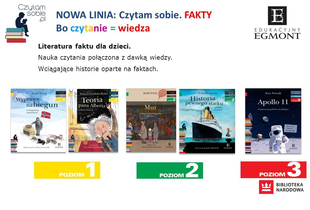 NOWA LINIA: Czytam sobie. FAKTY Bo czytanie = wiedza Literatura faktu dla dzieci. Nauka czytania połączona z dawką wiedzy. Wciągające historie oparte