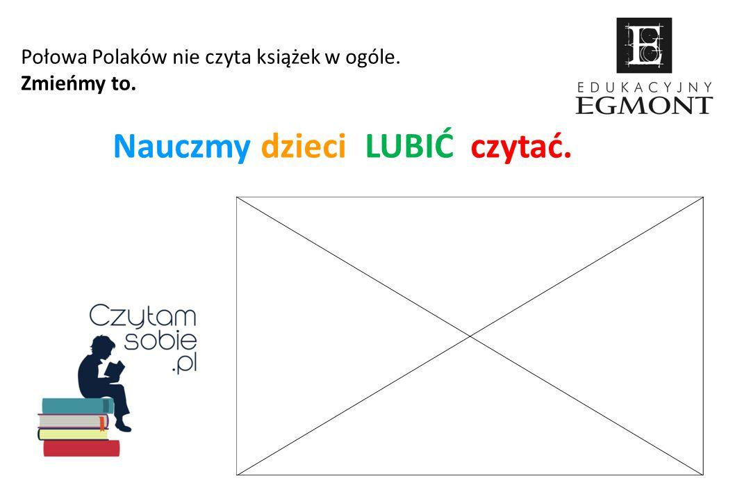 Połowa Polaków nie czyta książek w ogóle. Zmieńmy to. Nauczmy dzieci LUBIĆ czytać.