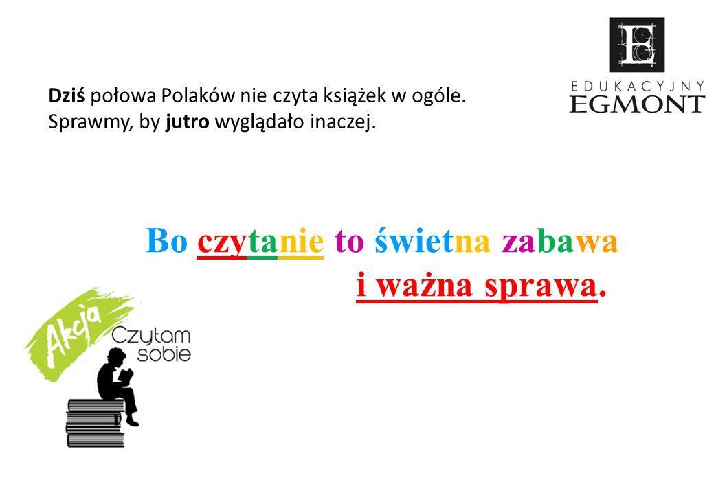 Dziś połowa Polaków nie czyta książek w ogóle. Sprawmy, by jutro wyglądało inaczej. Bo czytanie to świetna zabawa i ważna sprawa.