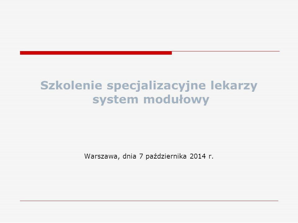 Szkolenie specjalizacyjne lekarzy system modułowy Warszawa, dnia 7 października 2014 r.