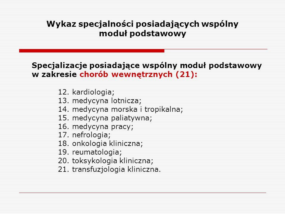 Wykaz specjalności posiadających wspólny moduł podstawowy Specjalizacje posiadające wspólny moduł podstawowy w zakresie chorób wewnętrznych (21): 12.