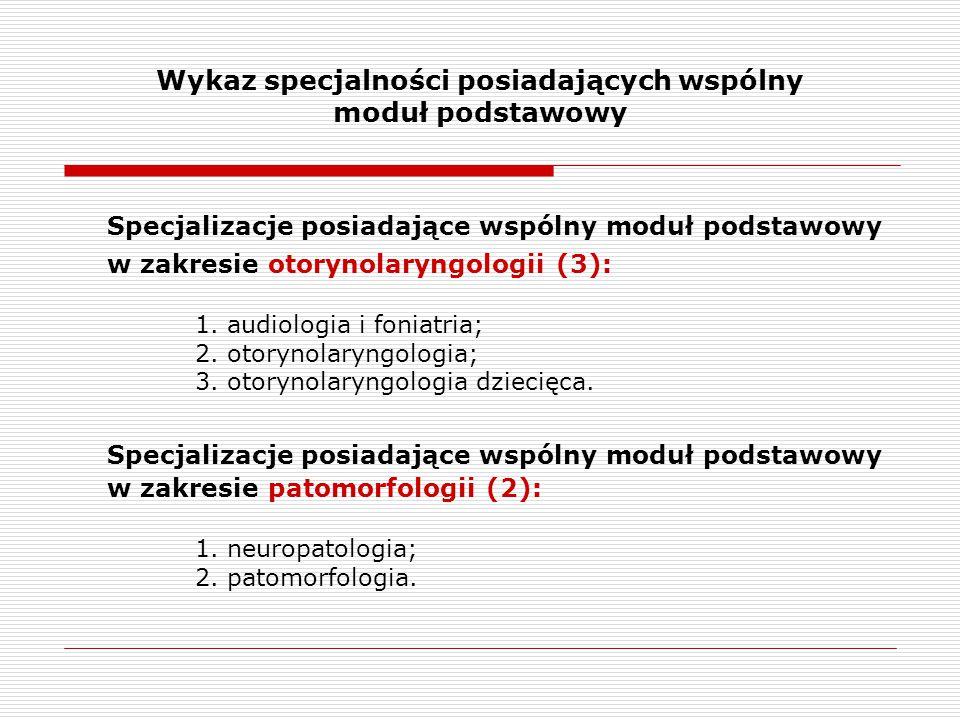 Wykaz specjalności posiadających wspólny moduł podstawowy Specjalizacje posiadające wspólny moduł podstawowy w zakresie otorynolaryngologii (3): 1.
