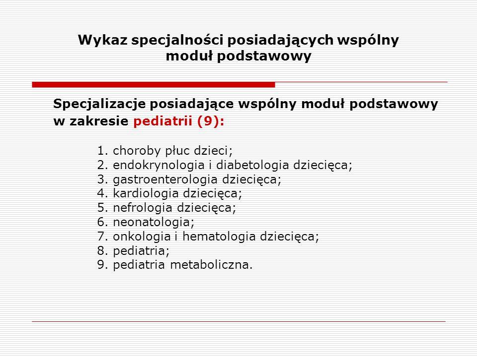 Wykaz specjalności posiadających wspólny moduł podstawowy Specjalizacje posiadające wspólny moduł podstawowy w zakresie pediatrii (9): 1. choroby płuc