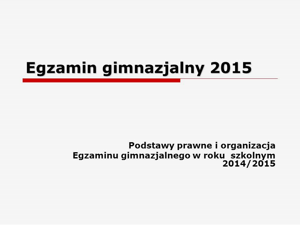 Egzamin gimnazjalny 2015 Podstawy prawne i organizacja Egzaminu gimnazjalnego w roku szkolnym 2014/2015