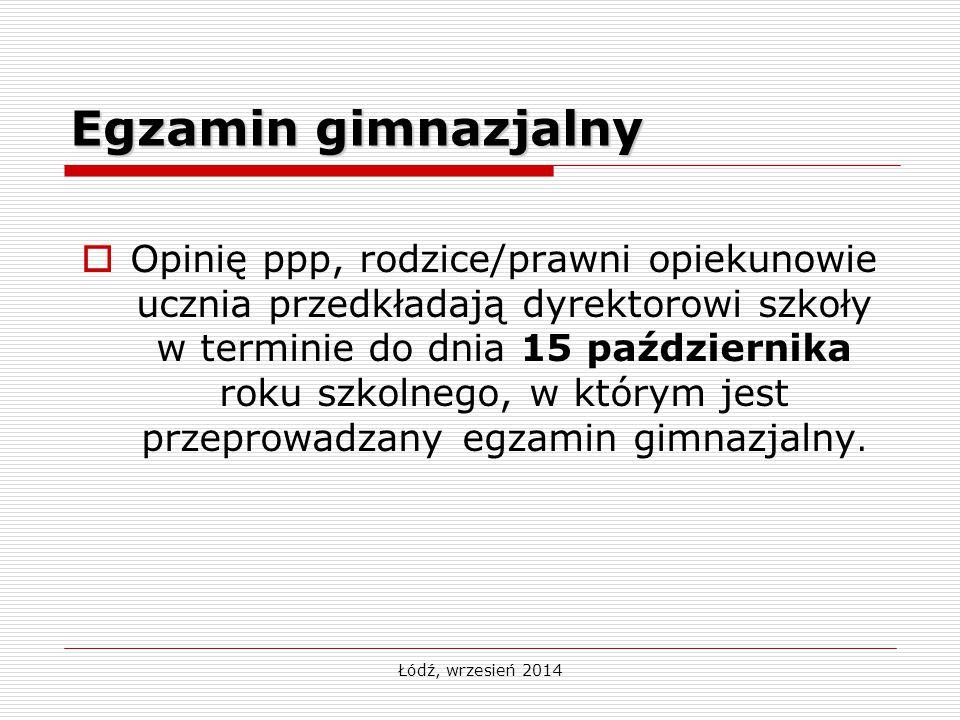 Łódź, wrzesień 2014 Egzamin gimnazjalny  Opinię ppp, rodzice/prawni opiekunowie ucznia przedkładają dyrektorowi szkoły w terminie do dnia 15 paździer