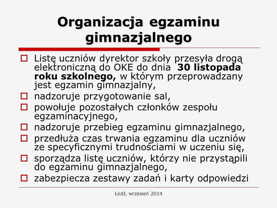 Łódź, wrzesień 2014 Organizacja egzaminu gimnazjalnego  Listę uczniów dyrektor szkoły przesyła drogą elektroniczną do OKE do dnia 30 listopada roku s