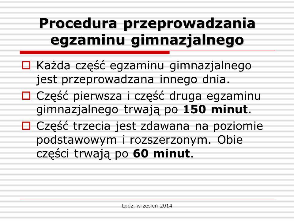 Łódź, wrzesień 2014 Procedura przeprowadzania egzaminu gimnazjalnego  Każda część egzaminu gimnazjalnego jest przeprowadzana innego dnia.  Część pie