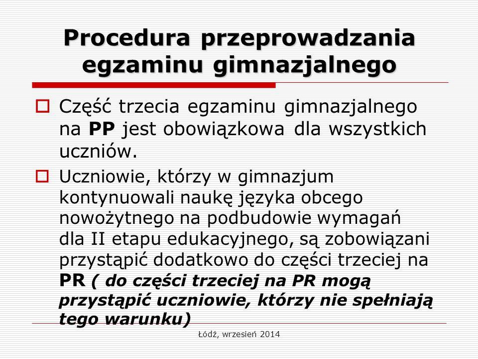 Łódź, wrzesień 2014 Procedura przeprowadzania egzaminu gimnazjalnego  Część trzecia egzaminu gimnazjalnego na PP jest obowiązkowa dla wszystkich uczn