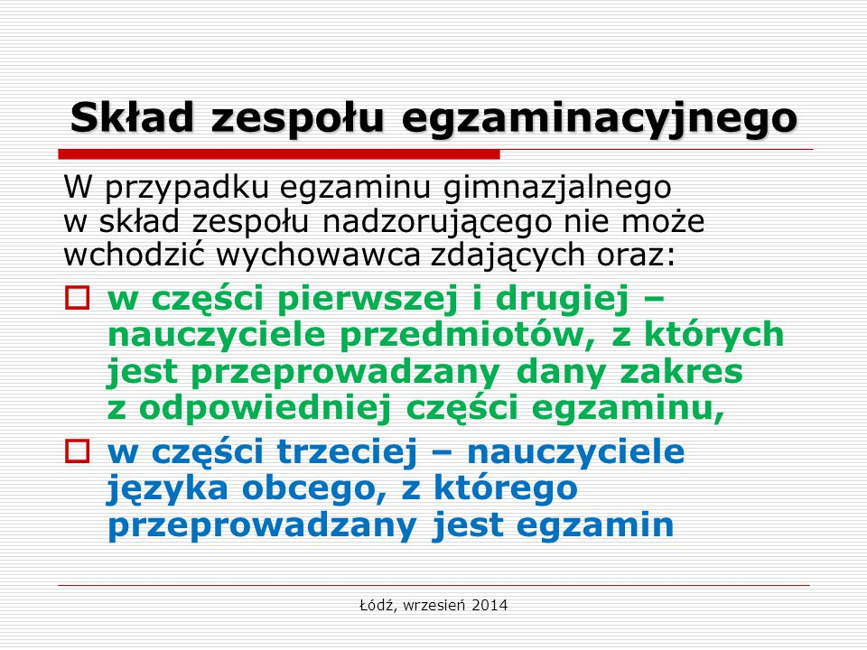 Łódź, wrzesień 2014 Skład zespołu egzaminacyjnego W przypadku egzaminu gimnazjalnego w skład zespołu nadzorującego nie może wchodzić wychowawca zdając