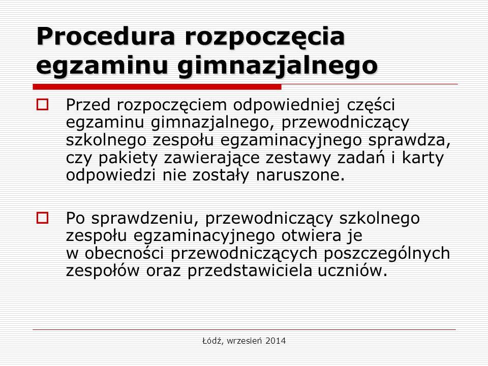 Łódź, wrzesień 2014 Procedura rozpoczęcia egzaminu gimnazjalnego  Przed rozpoczęciem odpowiedniej części egzaminu gimnazjalnego, przewodniczący szkol