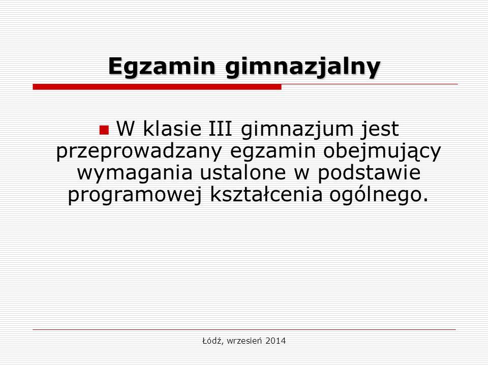 Łódź, wrzesień 2014 Egzamin gimnazjalny W klasie III gimnazjum jest przeprowadzany egzamin obejmujący wymagania ustalone w podstawie programowej kszta