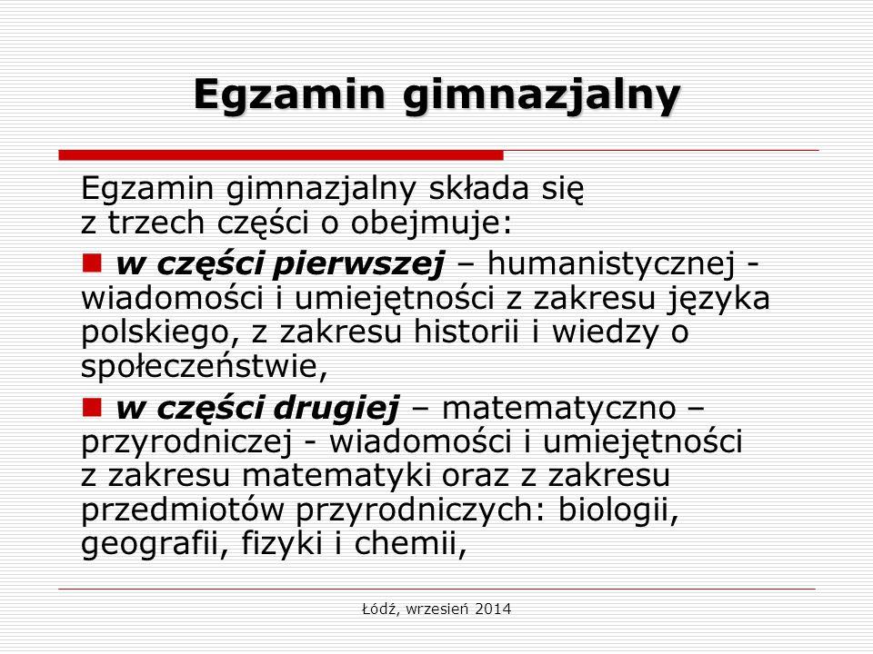 Łódź, wrzesień 2014 Egzamin gimnazjalny Egzamin gimnazjalny składa się z trzech części o obejmuje: w części pierwszej – humanistycznej - wiadomości i