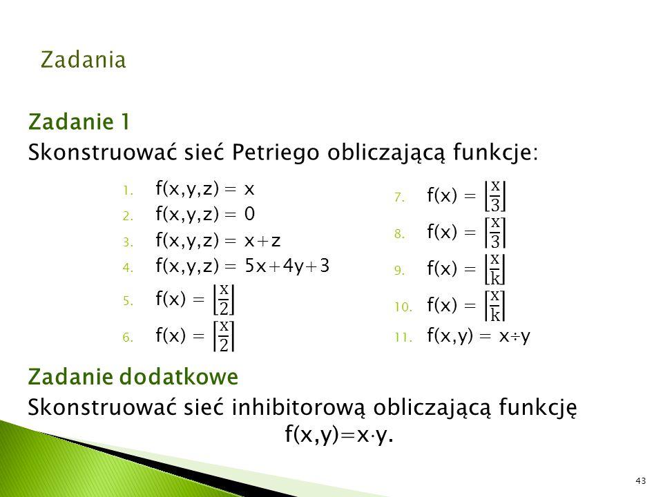 Zadanie 1 Skonstruować sieć Petriego obliczającą funkcje: 43 Zadanie dodatkowe Skonstruować sieć inhibitorową obliczającą funkcję f(x,y)=x  y.