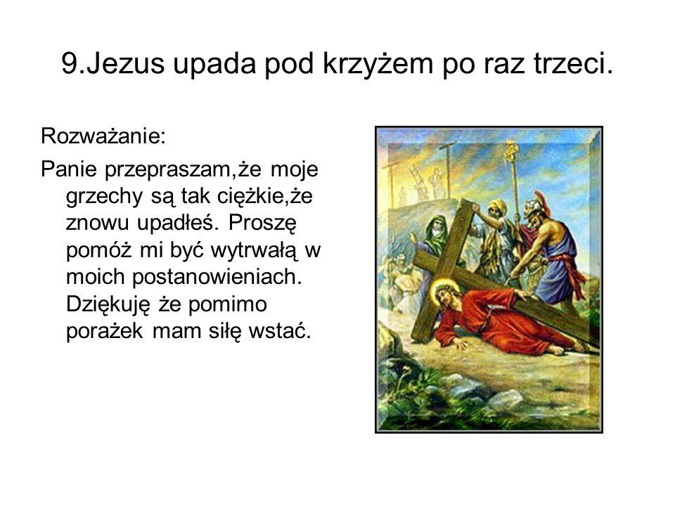 9.Jezus upada pod krzyżem po raz trzeci. Rozważanie: Panie przepraszam,że moje grzechy są tak ciężkie,że znowu upadłeś. Proszę pomóż mi być wytrwałą w