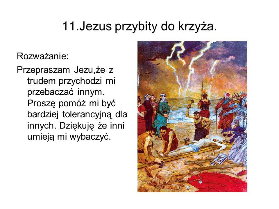 11.Jezus przybity do krzyża. Rozważanie: Przepraszam Jezu,że z trudem przychodzi mi przebaczać innym. Proszę pomóż mi być bardziej tolerancyjną dla in