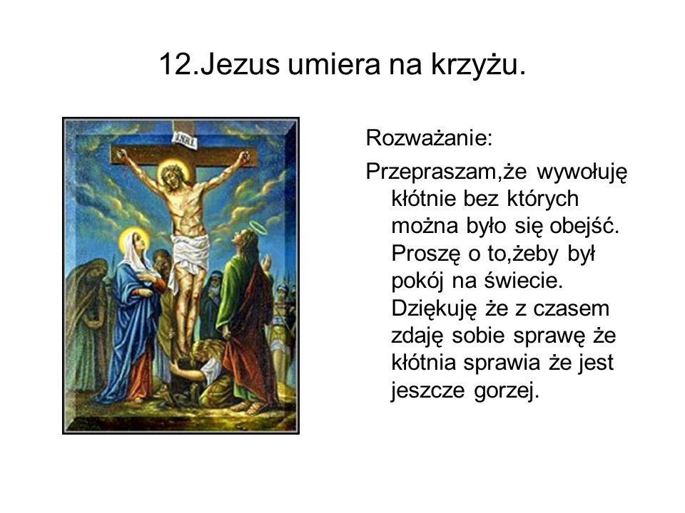 12.Jezus umiera na krzyżu. Rozważanie: Przepraszam,że wywołuję kłótnie bez których można było się obejść. Proszę o to,żeby był pokój na świecie. Dzięk