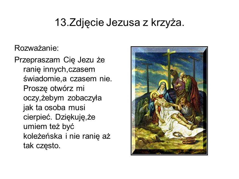 13.Zdjęcie Jezusa z krzyża. Rozważanie: Przepraszam Cię Jezu że ranię innych,czasem świadomie,a czasem nie. Proszę otwórz mi oczy,żebym zobaczyła jak