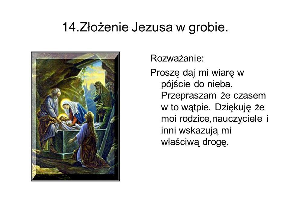 14.Złożenie Jezusa w grobie. Rozważanie: Proszę daj mi wiarę w pójście do nieba. Przepraszam że czasem w to wątpie. Dziękuję że moi rodzice,nauczyciel