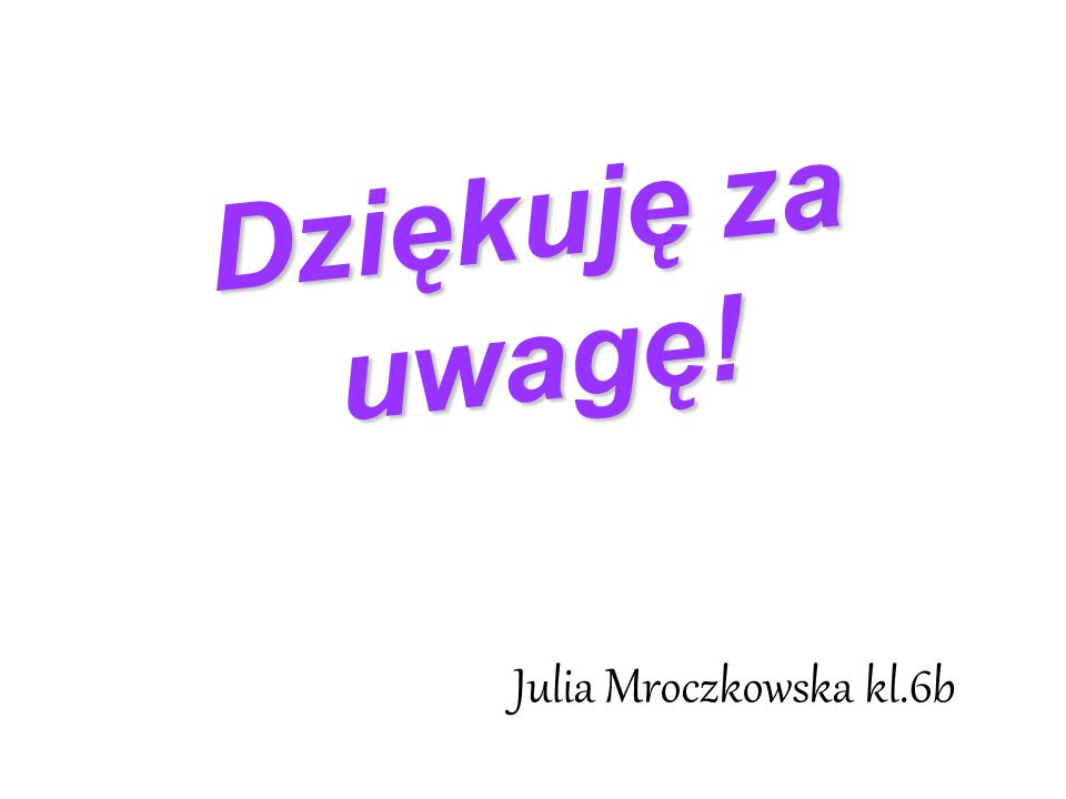 Dziękuję za uwagę! Julia Mroczkowska kl.6b