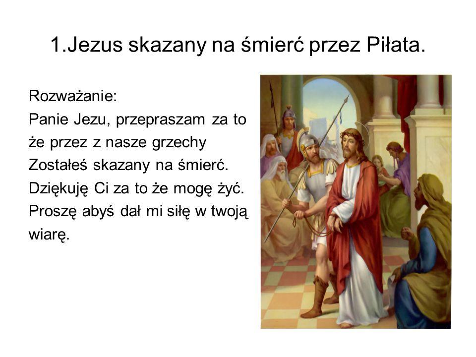 1.Jezus skazany na śmierć przez Piłata. Rozważanie: Panie Jezu, przepraszam za to że przez z nasze grzechy Zostałeś skazany na śmierć. Dziękuję Ci za