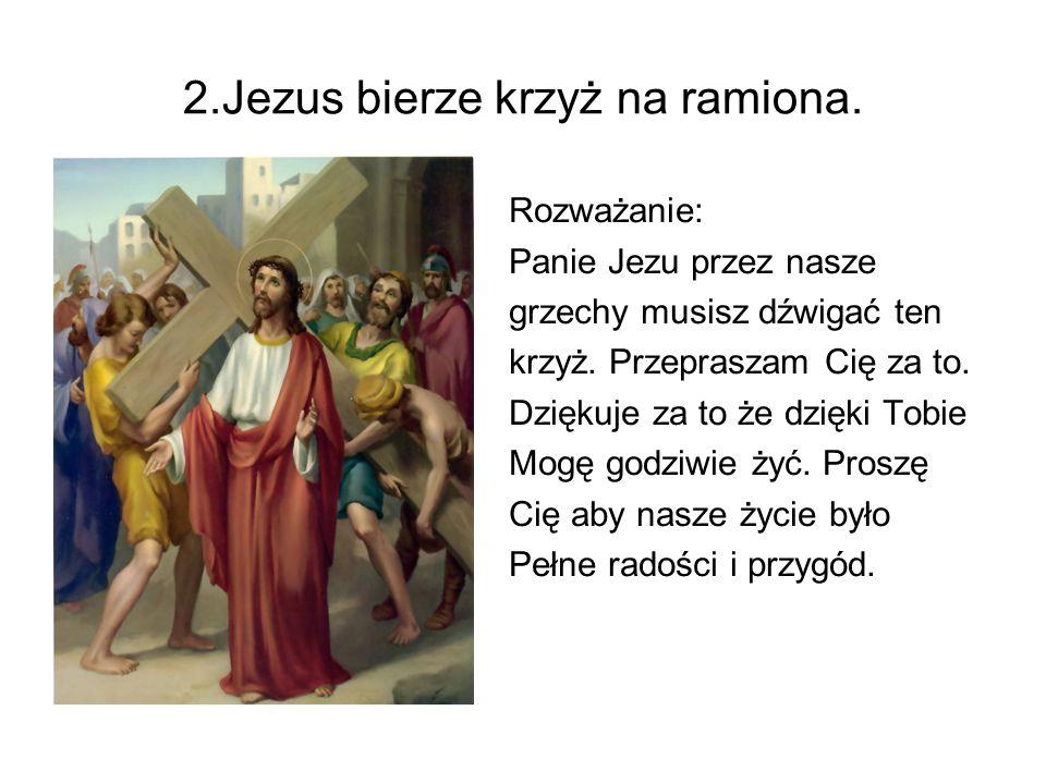 2.Jezus bierze krzyż na ramiona. Rozważanie: Panie Jezu przez nasze grzechy musisz dźwigać ten krzyż. Przepraszam Cię za to. Dziękuje za to że dzięki