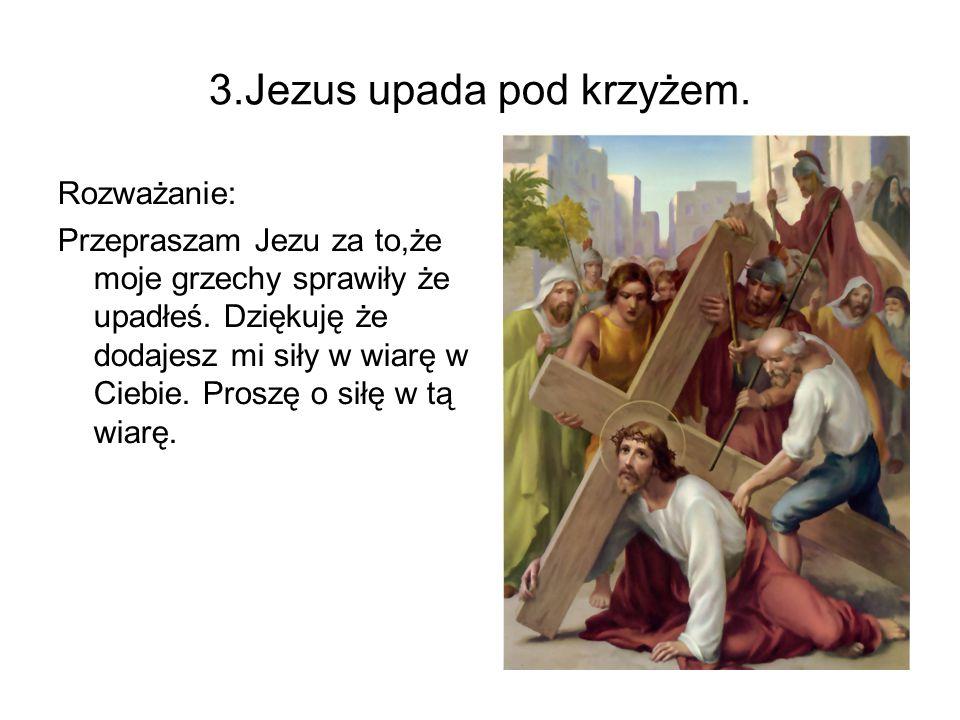 3.Jezus upada pod krzyżem. Rozważanie: Przepraszam Jezu za to,że moje grzechy sprawiły że upadłeś. Dziękuję że dodajesz mi siły w wiarę w Ciebie. Pros