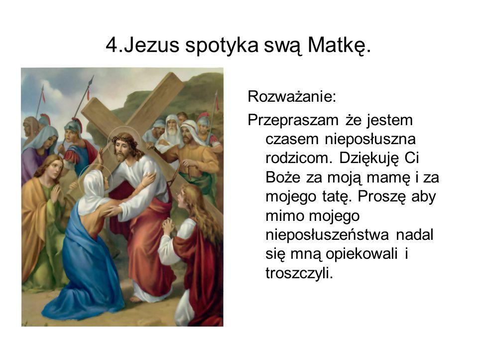 4.Jezus spotyka swą Matkę. Rozważanie: Przepraszam że jestem czasem nieposłuszna rodzicom. Dziękuję Ci Boże za moją mamę i za mojego tatę. Proszę aby