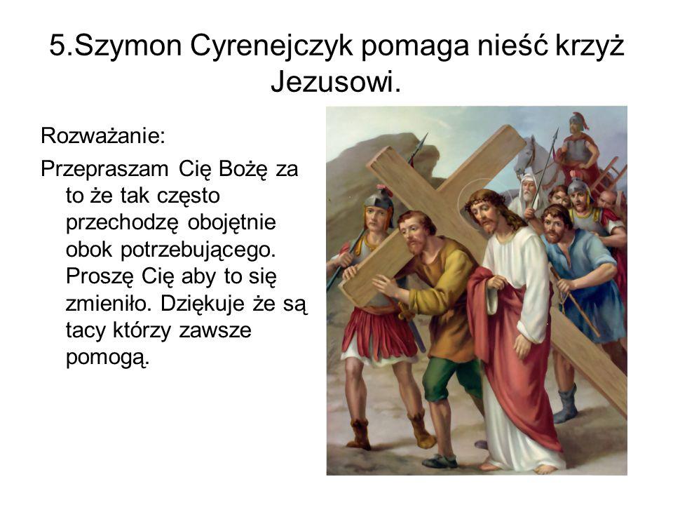 5.Szymon Cyrenejczyk pomaga nieść krzyż Jezusowi. Rozważanie: Przepraszam Cię Bożę za to że tak często przechodzę obojętnie obok potrzebującego. Prosz