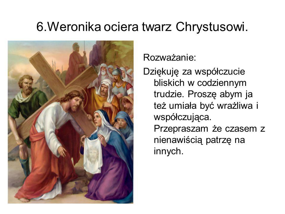 6.Weronika ociera twarz Chrystusowi. Rozważanie: Dziękuję za współczucie bliskich w codziennym trudzie. Proszę abym ja też umiała być wrażliwa i współ