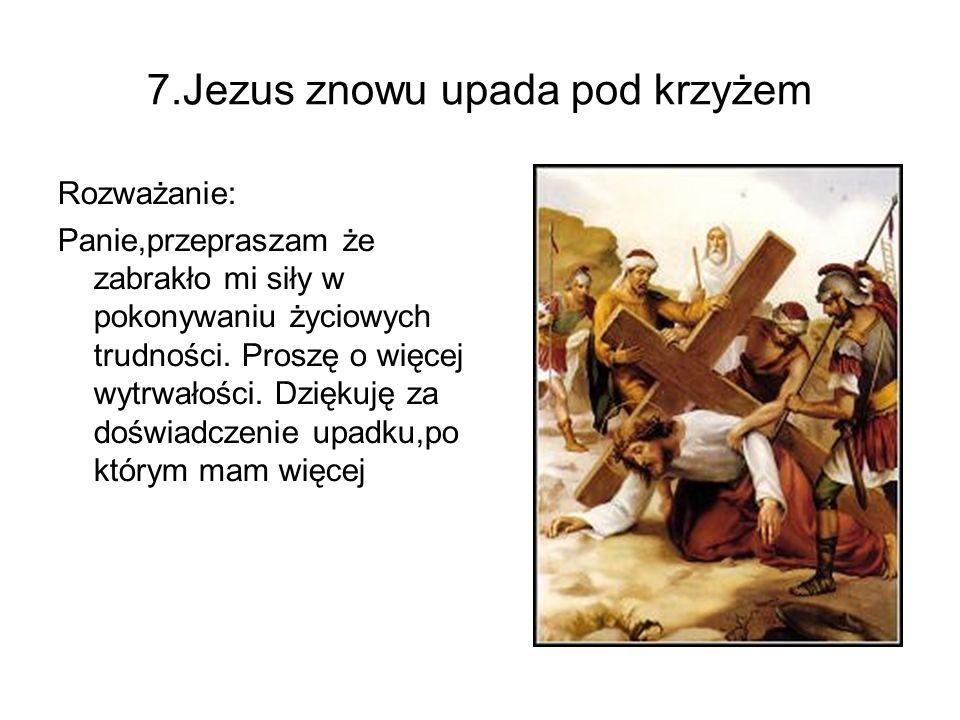 7.Jezus znowu upada pod krzyżem Rozważanie: Panie,przepraszam że zabrakło mi siły w pokonywaniu życiowych trudności. Proszę o więcej wytrwałości. Dzię