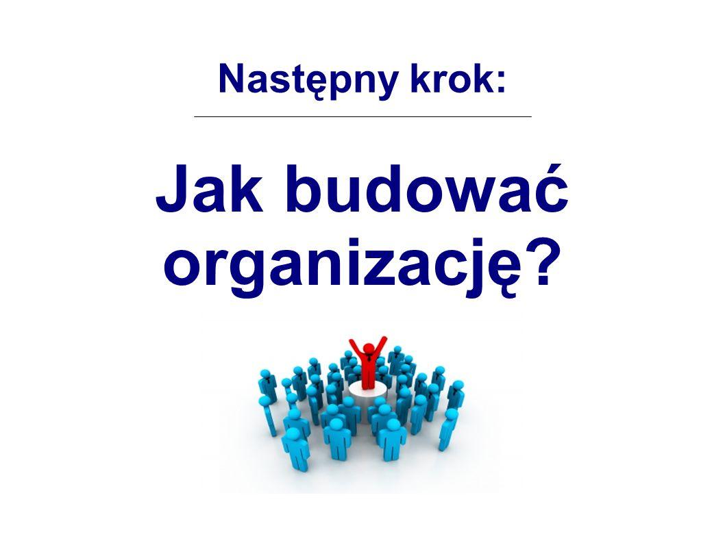 Następny krok: Jak budować organizację?
