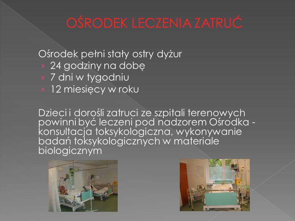 Ośrodek pełni stały ostry dyżur › 24 godziny na dobę › 7 dni w tygodniu › 12 miesięcy w roku Dzieci i dorośli zatruci ze szpitali terenowych powinni b