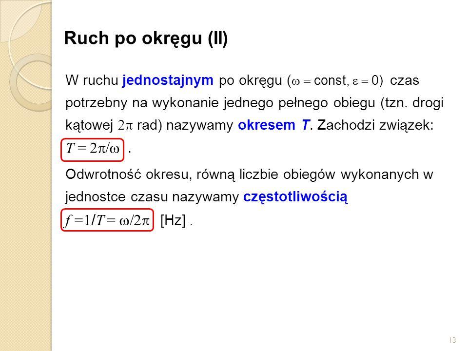 13 Ruch po okręgu (II) W ruchu jednostajnym po okręgu (  const,  0)  czas potrzebny na wykonanie jednego pełnego obiegu (tzn.