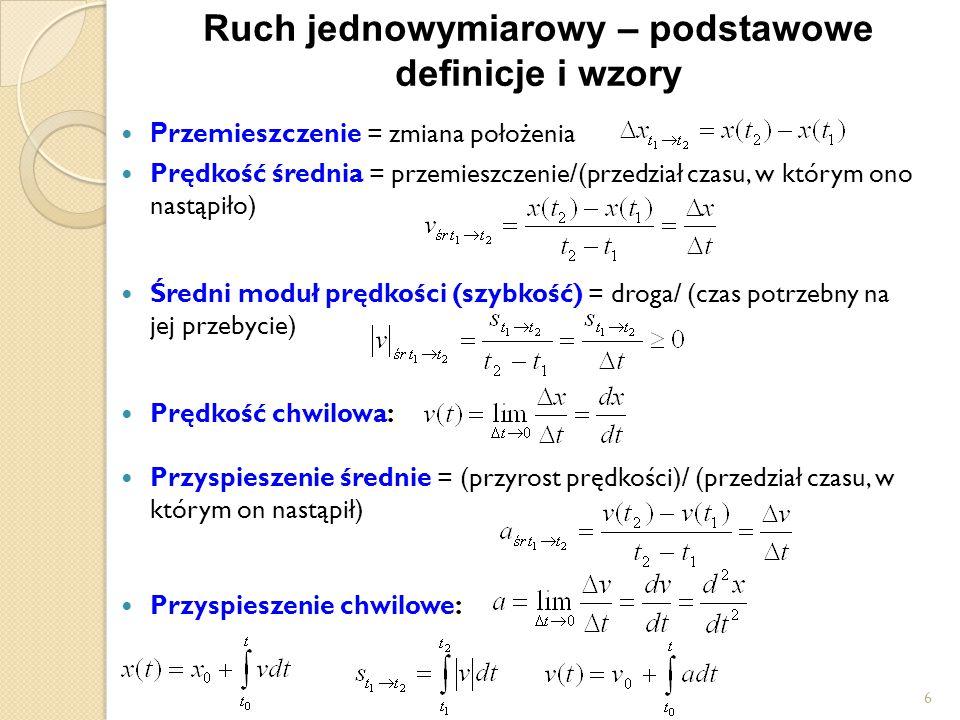 Ruch jednowymiarowy – podstawowe definicje i wzory P rzemieszczenie = zmiana położenia Prędkość średnia = przemieszczenie/(przedział czasu, w którym ono nastąpiło) Średni moduł prędkości (szybkość) = droga/ (czas potrzebny na jej przebycie) Prędkość chwilowa: Przyspieszenie średnie = (przyrost prędkości)/ (przedział czasu, w którym on nastąpił) Przyspieszenie chwilowe: 6