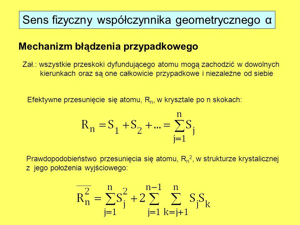 Sens fizyczny współczynnika geometrycznego α Mechanizm błądzenia przypadkowego Zał.: wszystkie przeskoki dyfundującego atomu mogą zachodzić w dowolnych kierunkach oraz są one całkowicie przypadkowe i niezależne od siebie Efektywne przesunięcie się atomu, R n, w krysztale po n skokach: Prawdopodobieństwo przesunięcia się atomu, R n 2, w strukturze krystalicznej z jego położenia wyjściowego:
