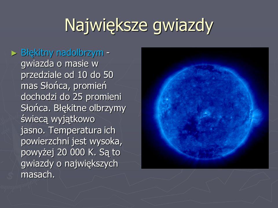 Największe gwiazdy ► Błękitny nadolbrzym - gwiazda o masie w przedziale od 10 do 50 mas Słońca, promień dochodzi do 25 promieni Słońca. Błękitne olbrz