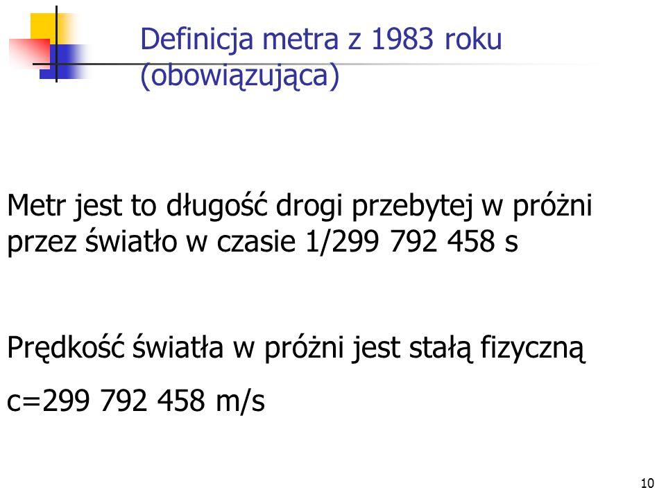 10 Definicja metra z 1983 roku (obowiązująca) Metr jest to długość drogi przebytej w próżni przez światło w czasie 1/299 792 458 s Prędkość światła w