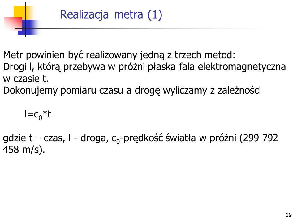 19 Realizacja metra (1) Metr powinien być realizowany jedną z trzech metod: Drogi l, którą przebywa w próżni płaska fala elektromagnetyczna w czasie t