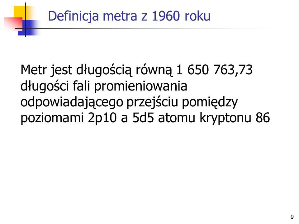 9 Definicja metra z 1960 roku Metr jest długością równą 1 650 763,73 długości fali promieniowania odpowiadającego przejściu pomiędzy poziomami 2p10 a