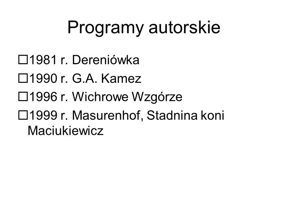 Programy autorskie  1981 r. Dereniówka  1990 r. G.A. Kamez  1996 r. Wichrowe Wzgórze  1999 r. Masurenhof, Stadnina koni Maciukiewicz
