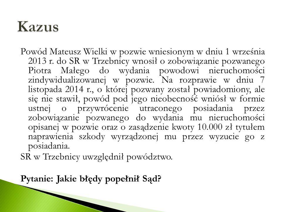 Powód Mateusz Wielki w pozwie wniesionym w dniu 1 września 2013 r. do SR w Trzebnicy wnosił o zobowiązanie pozwanego Piotra Małego do wydania powodowi