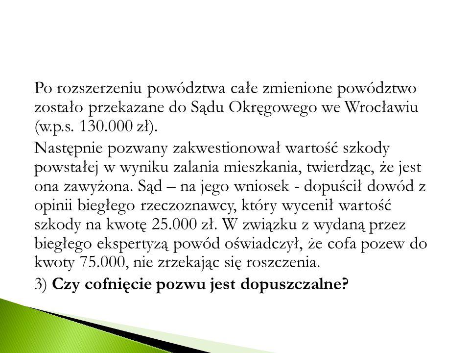 Po rozszerzeniu powództwa całe zmienione powództwo zostało przekazane do Sądu Okręgowego we Wrocławiu (w.p.s. 130.000 zł). Następnie pozwany zakwestio