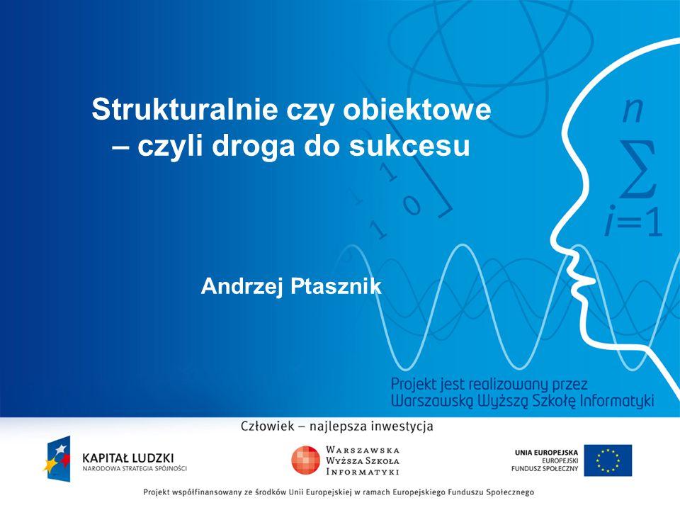 2 Strukturalnie czy obiektowe – czyli droga do sukcesu Andrzej Ptasznik