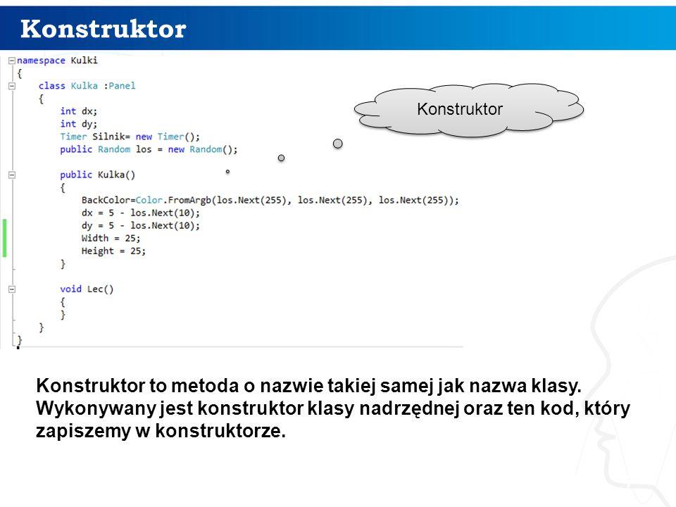 Konstruktor 7 Konstruktor to metoda o nazwie takiej samej jak nazwa klasy.