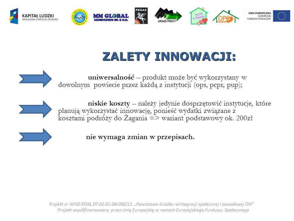 ZALETY INNOWACJI: uniwersalność – produkt może być wykorzystany w dowolnym powiecie przez każdą z instytucji (ops, pcpr, pup); niskie koszty – należy jedynie dosprzętowić instytucje, które planują wykorzystać innowację, ponieść wydatki związane z kosztami podróży do Żagania => wariant podstawowy ok.